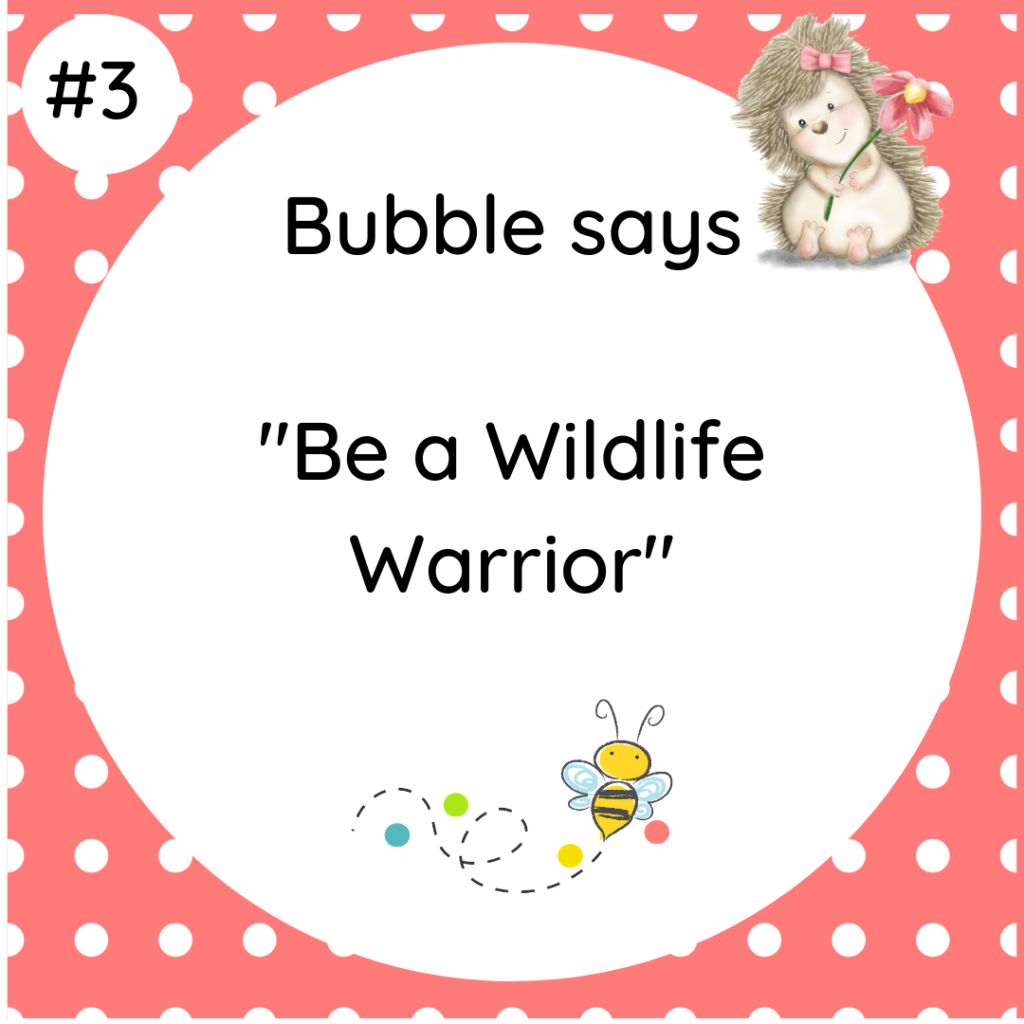 Bubble says Be A Wildlife Warrior #wildlifetip3