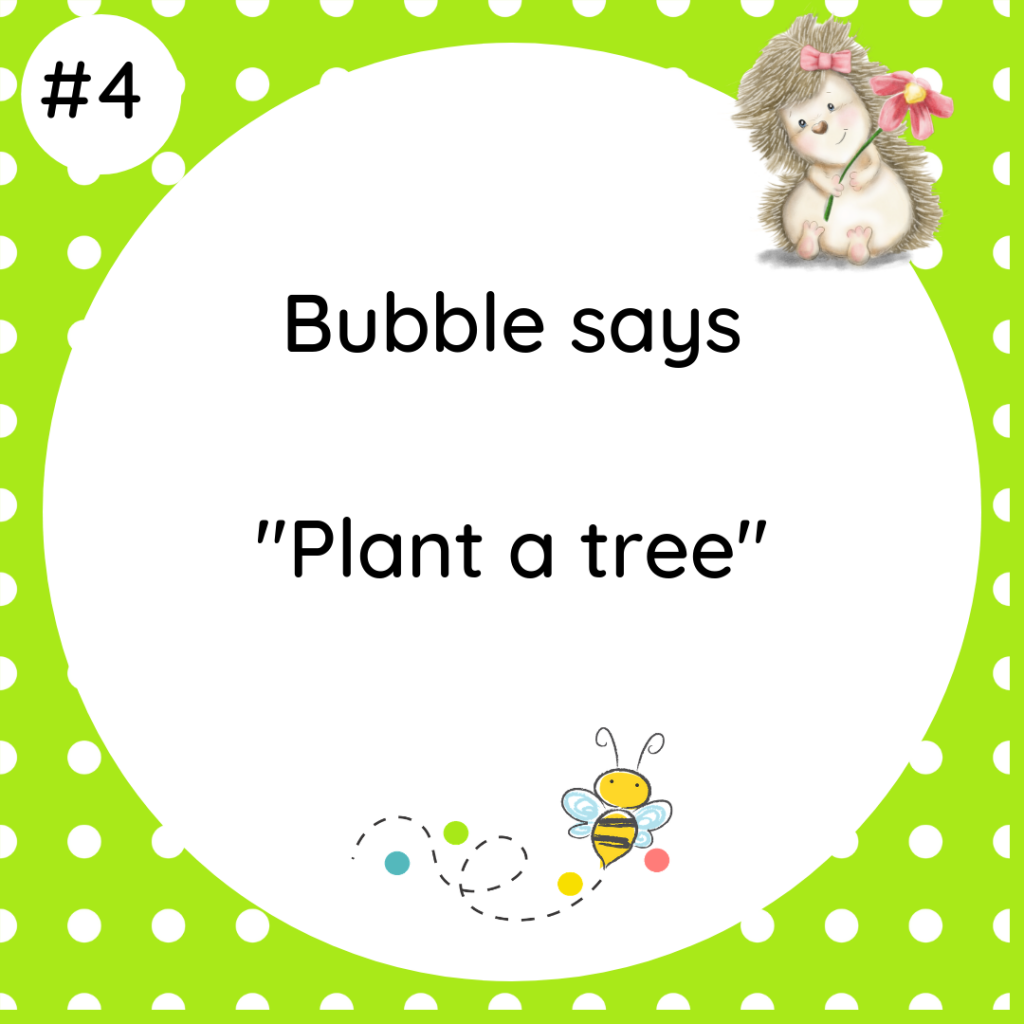 Bubble says Plant a tree #wildlifetip4