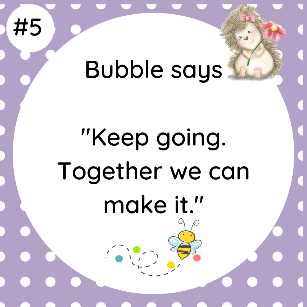 Bubble says Keep going. Together we can make it.