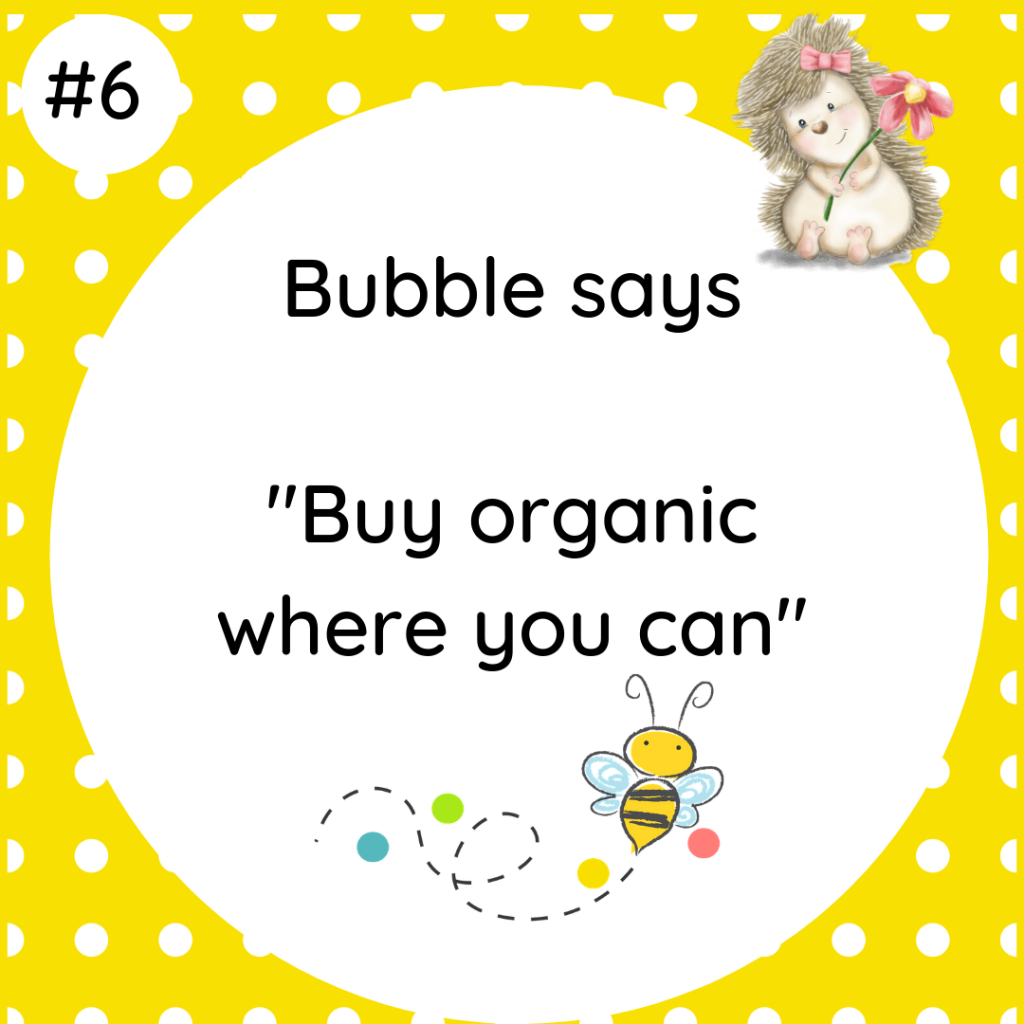 Bubble says Buy Organic where you can #wildlifetip5