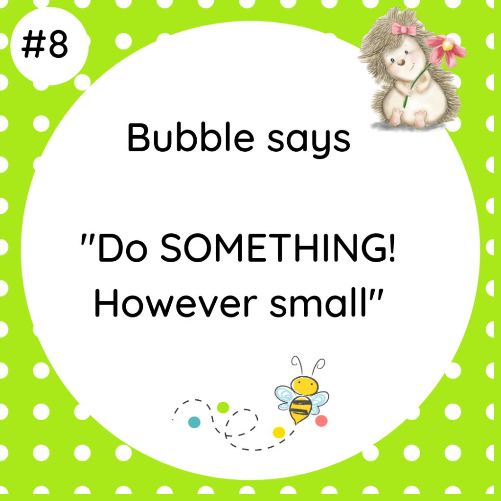 Bubble says Do SOMETHING! However small #wildlifetip8